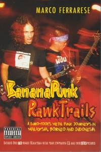 Banana Punk RawkTrails: A Euro-Fool\'s Metal Punk Journeys in Malaysia, Borneo and Indonesia