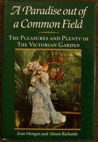 A Paradise Out of a Common Field: The Pleasures and Plenty of the Victorian Garden
