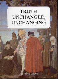 Truth Unchanged, Unchanging: A Selection of Articles from the Bible League Quarterly 1912-82
