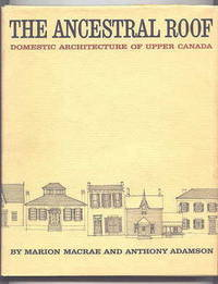 THE ANCESTRAL ROOF:  DOMESTIC ARCHITECTURE OF UPPER CANADA.