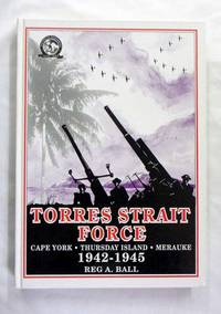 Torres Strait Force 1942 to 1945.  The Defence of Cape York-Torres Strait and Merauke in Dutch New Guinea
