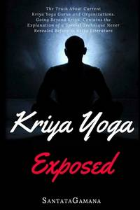 image of Kriya Yoga Exposed : The Truth about Current Kriya Yoga Gurus, Organizations and Going Beyond Kriya, Contans the Explanation of a Special Technique Never Revealed Before in Kriya Literature