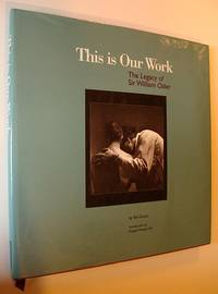 This Is Our Work: The Legacy of Sir William Osler by  Ted Grant - First Edition - 1994 - from RareNonFiction.com and Biblio.com