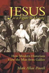 Jesus as a Figure in History : How Modern Historians View the Man from Galilee