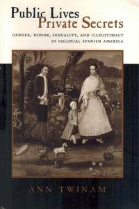 Public Lives, Private Secrets  Gender, Honor, Sexuality, and Illegitimacy  in Colonial Spanish...