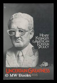 Uncertain Greatness : Henry Kissinger and American Foreign Policy
