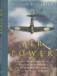 Air Power: from Kitty Hawk to Gulf War II: A History of the People, Ideas and Machines That Transformed War in the Century of Flight