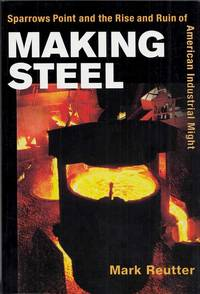 Making Steel.  Sparrows Point and the Rise and Ruin of American Industrial Might