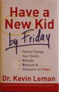 Have a New Kid by Friday: How to Change Your Child's Attitude, Behavior & Character in 5 Days by Leman, Kevin - 2008