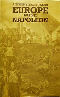 Europe Against Napoleon: Leipzig Campaign, 1813, from Eyewitness Accounts
