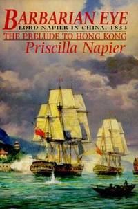 Barbarian Eye : Lord Napier in China-The Prelude to Hong Kong