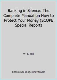 Banking in Silence: The Complete Manual on How to Protect Your Money SCOPE Special Report