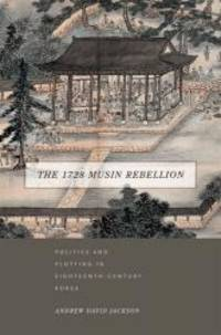 The 1728 Musin Rebellion: Politics and Plotting in Eighteenth-Century Korea