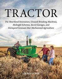 Tractor: The Heartland Innovation, Ground-Breaking Machines, Midnight Schemes, Secret Garages, and Farmyard Geniuses that Mechanized Agriculture