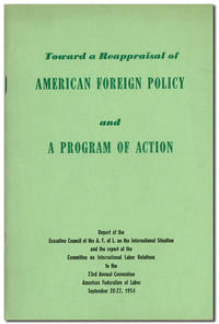 Toward a Reappraisal of American Foreign Policy and a Program of Action. Report of the Executive Council of the A.F. of L. on the Internatoinal Situation and the report of the Committee on International Labor Relations to the 73rd Annual Convention, American Federation of Labor, September 20-27, 1954