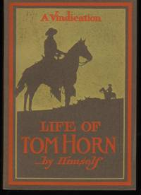 Life of Tom Horn Government Scout and Interpreter by Himself Together with His Letters and Statements by His Friends; A Vindication