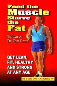 Feed the Muscle Starve the Fat : Get Lean, Fit, Healthy and Strong at Any Age