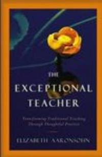 The Exceptional Teacher  Transforming Traditional Teaching Through  Thoughtful Practice