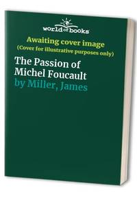 The Passion of Michel Foucault by Miller, James