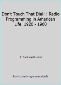 Don't Touch That Dial! : Radio Programming in American Life, 1920 - 1960
