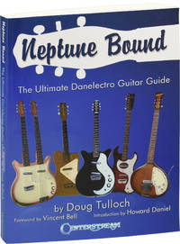 Neptune Bound: The Ultimate Danelectro Guitar Guide (First Edition)