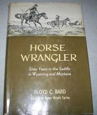 Horse Wrangler: Sixty Years in the Saddle in Wyoming and Montana