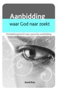 Aanbidding. Waar God naar zoekt. Ontdekkingstocht naar oprechte aanbidding