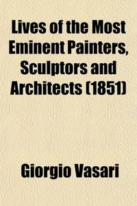 Lives of the Most Eminent Painters  Sculptors and Architects Volume 3; Tr. from the Italian of Giorgio Vasari