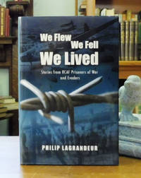 We Flew, We Fell, We Lived: Stories From RCAF Prisoners of War and Evaders 1939-1945