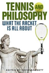 Tennis and Philosophy: What the Racket is All About