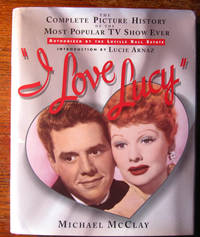 I LOVE LUCY.  The Complete Picture History of the Most Popular TV Show Ever by  Michael McClay - First Edition. Stated First Printing with a full number line 1-1 - 1995 - from Collectible Book Shoppe (SKU: ID#3952)
