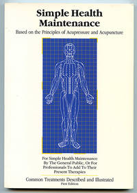 Simple Health Maintenance: Based on the Principles of Acupressure and Acupuncture (Simple to Use Acupuncture Point Stimulation for Professional or Personal Home Use by Acupressure, or for Use in Conjunction with Any of the Many Electronic Home-Use Stimulators Available Today)