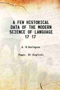 A FEW HISTORICAL DATA OF THE MODERN SCIENCE OF LANGUAGE Volume 17 1907