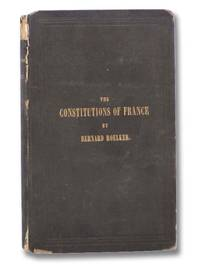 The Constitutions of France, Monarchical and Republican; Together with Brief Historical Remarks Relating to Their Origin, and the Late Orleans Dynasty