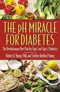 THE PH MIRACLE FOR DIABETES: THE REVOLUTIONARY DIET PLAN FOR TYPE 1 AND TYP E 2 DIABETICS