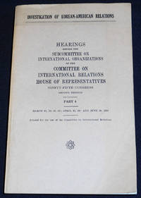 image of Investigation of Korean-American Relations: Hearings before the Subcommittee on International Organizations of the Committee on International Relations House of Representatives -- Part 4 -- March 15, 16, 21, 22; April 11, 20; and June 20, 1978 [95th Congress, 2nd Session]