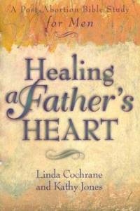 Healing a Father's Heart : A Post-Abortion Bible Study for Men