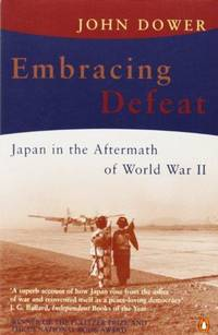 Embracing Defeat : Japan in the Aftermath of World War II by John W. Dower