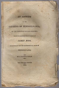 Address to the citizens of Pennsylvania, on the situation of our country; connected with the public conduct of James Ross, a candidate for the governmental chair of Pennsylvania.