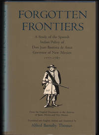 Forgotten Frontiers: A Study of the Spanish Indian Policy of Don Juan Bautista de Anza Governor of New Mexico 1777-1787 from the original documents in the archives of Spain, Mexico, and New Mexico