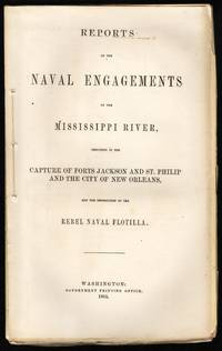 Reports of the Naval Engagements on the Mississippi River, Resulting in the Capture of Forts Jackson and St. Phillip and the City of New Orleans, and the Destruction of the Rebel Navy Flotilla.