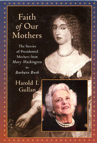 Faith of Our Mothers: The Stories of Presidential Mothers from Mary Washington to Barbara Bush