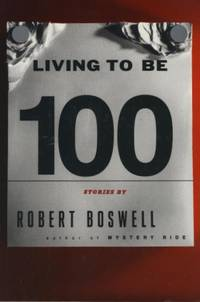 Living to Be A Hundred: Stories. by Robert Boswell - First Ed, so stated.  - 1994. - from Black Cat Hill Books (SKU: 36350)