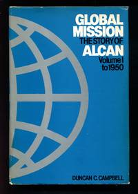 Global Mission: The Story of Alcan Volume 1 to 1950