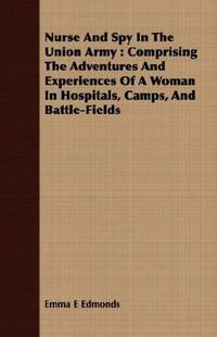 Nurse and Spy in the Union Army: Comprising the Adventures and Experiences of a Woman in...