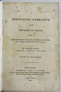 A MISSIONARY NARRATIVE OF THE TRIUMPHS OF GRACE; AS SEEN IN THE CONVERSION OF KAFIRS, HOTTENTOTS, FINGOES, AND OTHER NATIVES OF SOUTH AFRICA. BY SAMUEL YOUNG, TWELVE YEARS A MISSIONARY IN THAT COUNTRY. REVISED BY THE EDITORS