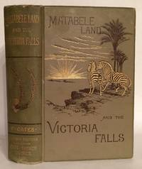 Matabele Land and the Victoria Falls. A Naturalist's Wanderings in the Interior of South Africa. From the Letters & Journals of the Late Frank Oates.