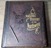 Masonic History of the Northwest. A Graphic Recital of the Organization and growth of Freemasonry in the North West States.