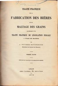 Traité pratique de la Fabrication des Bières et du Maltage des Grains. Accompagé d'un Traité pratique de Législation fiscale a l'usage des brasseurs