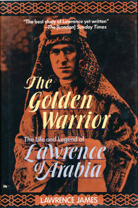 The Golden Warrior The Life and Legend of Lawrence of Arabia